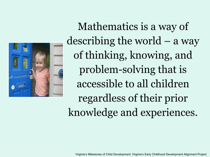 Mathematics is a way of describing the world – a way of thinking, knowing, and problem-solving that is accessible to all children regardless of their prior knowledge and experiences.