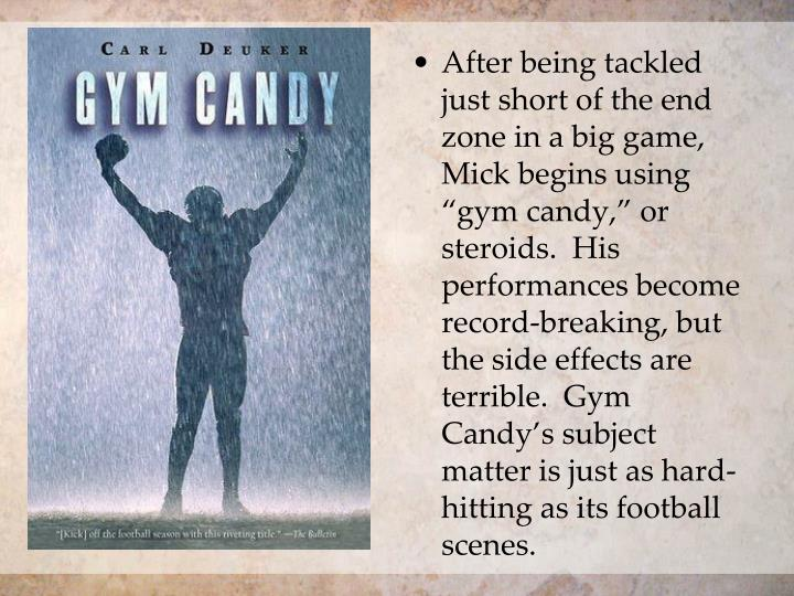 "After being tackled just short of the end zone in a big game, Mick begins using ""gym candy,"" or steroids.  His performances become record-breaking, but the side effects are terrible.  Gym Candy's subject matter is just as hard-hitting as its football scenes."