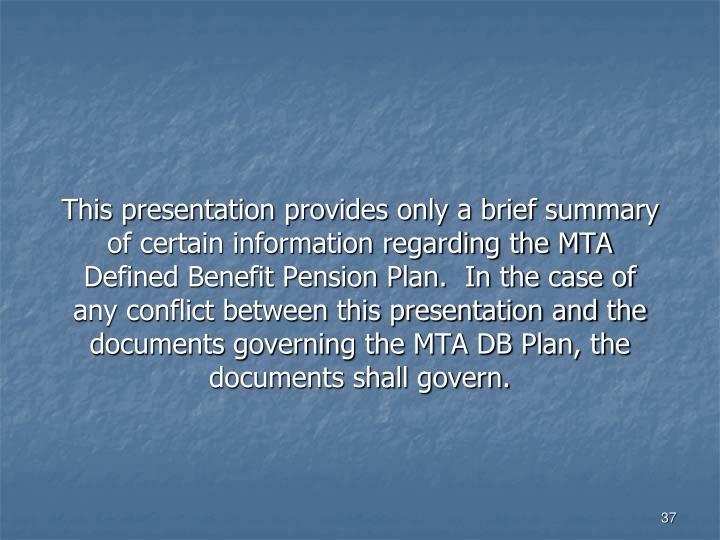 This presentation provides only a brief summary of certain information regarding the MTA Defined Benefit Pension Plan.  In the case of any conflict between this presentation and the documents governing the MTA DB Plan, the documents shall govern.