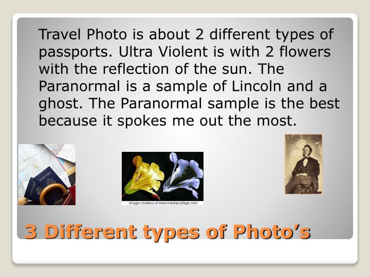 Travel Photo is about 2 different types of passports. Ultra Violent is with 2 flowers with the reflection of the sun. The Paranormal is a sample of Lincoln and a ghost. The Paranormal sample is the best because it spokes me out the most.