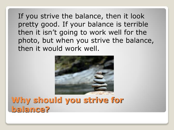 If you strive the balance, then it look pretty good. If your balance is terrible then it isn't going to work well for the photo, but when you strive the balance, then it would work well.