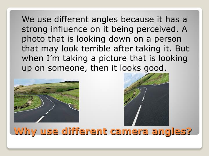 We use different angles because it has a strong influence on it being perceived. A photo that is looking down on a person that may look terrible after taking it. But when I'm taking a picture that is looking up on someone, then it looks good.