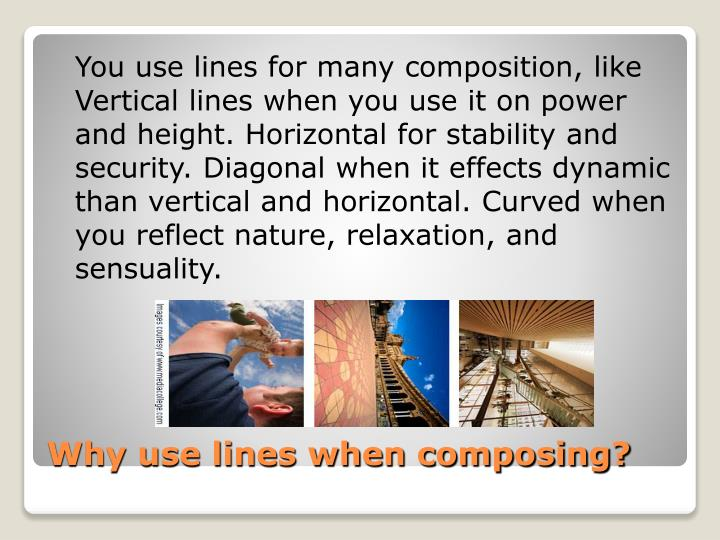 You use lines for many composition, like Vertical lines when you use it on power and height. Horizontal for stability and security. Diagonal when it effects dynamic than vertical and horizontal. Curved when you reflect nature, relaxation, and sensuality.