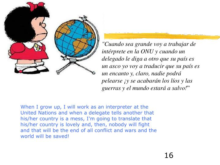 """""""Cuando sea grande voy a trabajar de intérprete en la ONU y cuando un delegado le diga a otro que su país es un asco yo voy a traducir que su país es un encanto y, claro, nadie podrá pelearse ¡y se acabarán los líos y las guerras y el mundo estará a salvo!"""