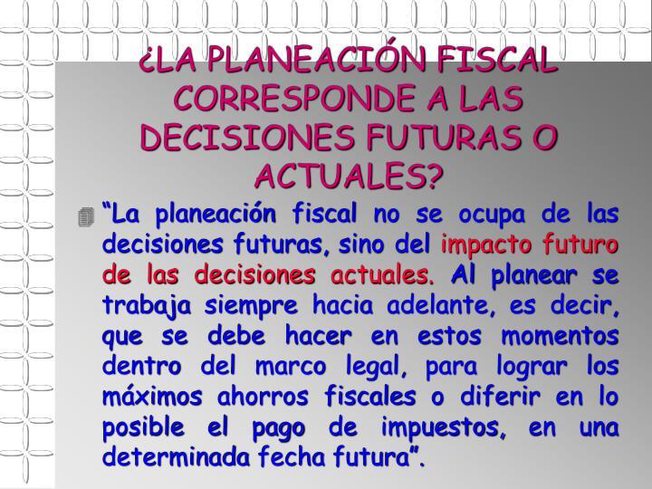 ¿LA PLANEACIÓN FISCAL CORRESPONDE A LAS DECISIONES FUTURAS O ACTUALES?