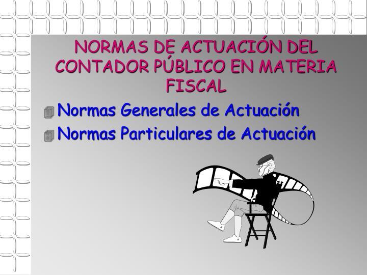 NORMAS DE ACTUACIÓN DEL CONTADOR PÚBLICO EN MATERIA FISCAL