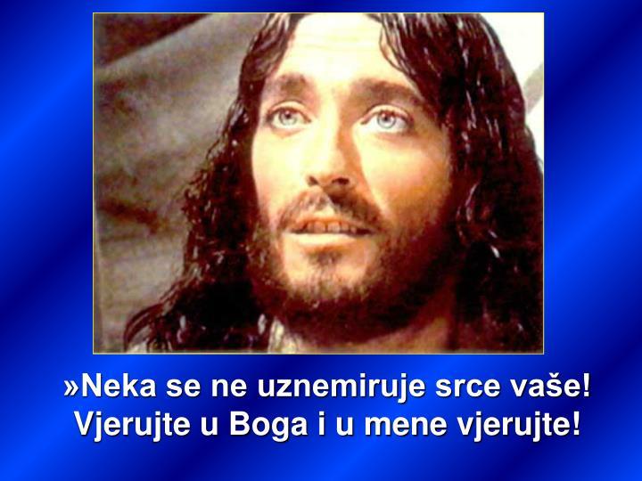 »Neka se ne uznemiruje srce vaše! Vjerujte u Boga i u mene vjerujte!