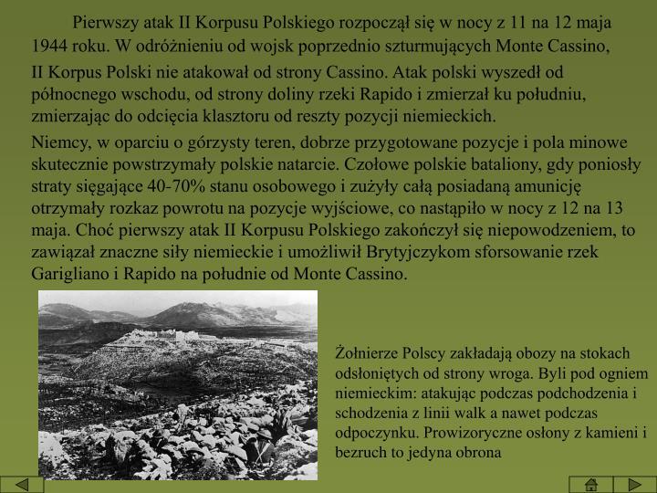 Pierwszy atak II Korpusu Polskiego rozpoczął się w nocy z 11 na 12 maja 1944 roku. W odróżnieniu od wojsk poprzednio szturmujących Monte Cassino,