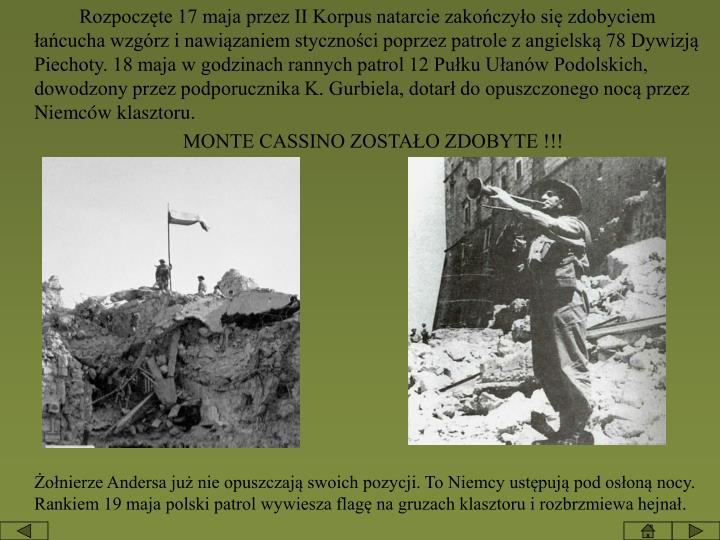Rozpoczęte 17 maja przez II Korpus natarcie zakończyło się zdobyciem łańcucha wzgórz i nawiązaniem styczności poprzez patrole z angielską 78 Dywizją Piechoty. 18 maja w godzinach rannych patrol 12 Pułku Ułanów Podolskich, dowodzony przez podporucznika K. Gurbiela, dotarł do opuszczonego nocą przez Niemców klasztoru.