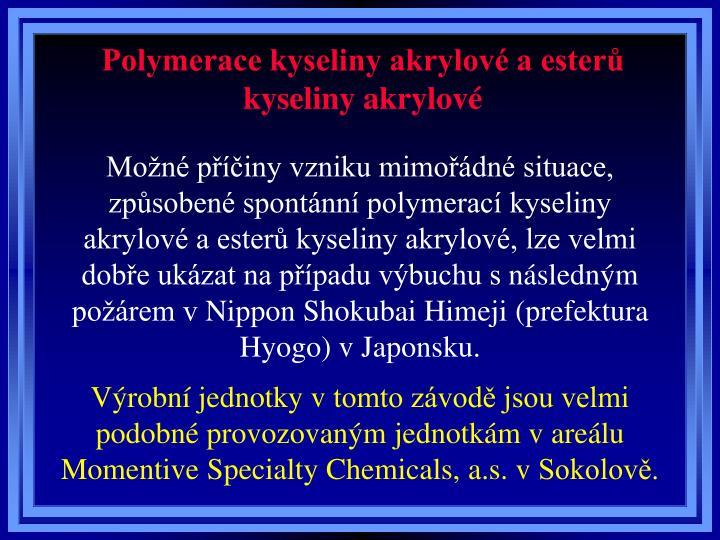 Možné příčiny vzniku mimořádné situace, způsobené spontánní polymerací kyseliny akrylové a esterů kyseliny akrylové, lze velmi dobře ukázat na případu výbuchu snásledným požárem vNippon Shokubai Himeji (prefektura Hyogo) vJaponsku.