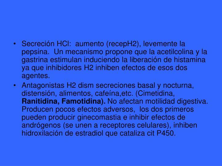 Secreción HCl:  aumento (recepH2), levemente la pepsina.  Un mecanismo propone que la acetilcolina y la gastrina estimulan induciendo la liberación de histamina ya que inhibidores H2 inhiben efectos de esos dos agentes.