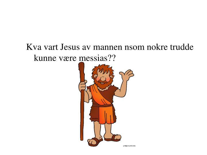 Kva vart Jesus av mannen nsom nokre trudde kunne være messias??