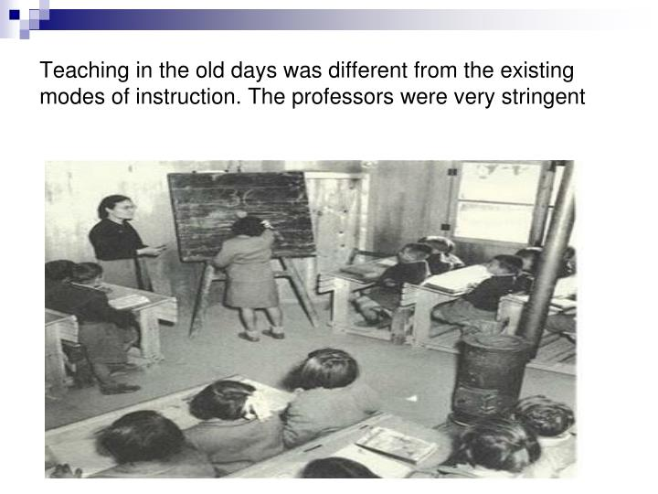 Teaching in the old days was different from the existing modes of instruction. The professors were v...