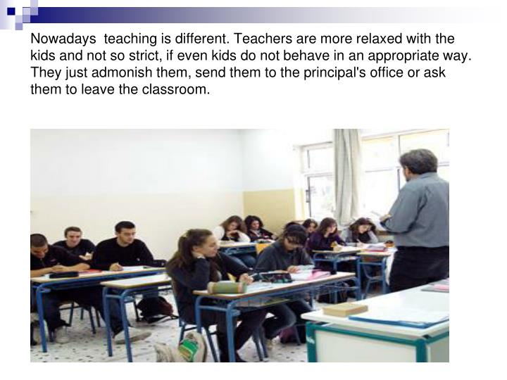 Nowadays  teaching is different. Teachers are more relaxed with the kids and not so strict, if even ...
