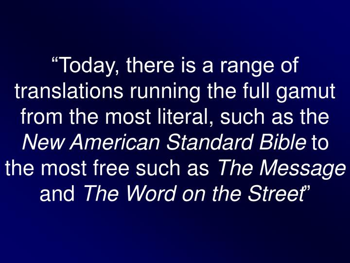 """Today, there is a range of translations running the full gamut from the most literal, such as the"