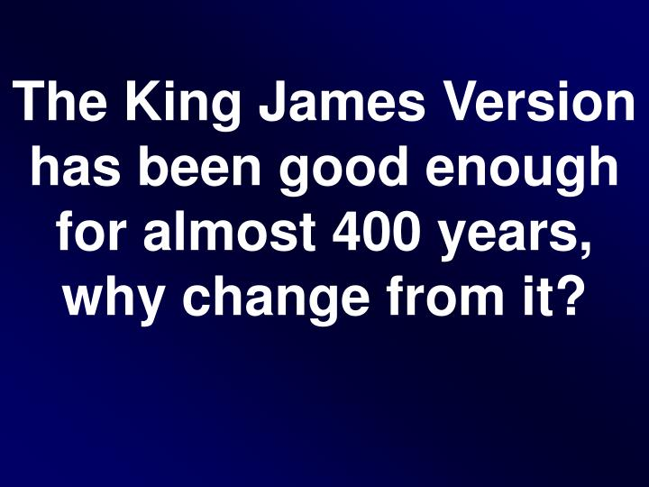 The King James Version has been good enough for almost 400 years, why change from it?