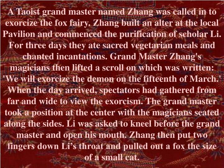 A Taoist grand master named Zhang was called in to exorcize the fox fairy. Zhang built an alter at the local Pavilion and commenced the purification of scholar Li.  For three days they ate sacred vegetarian meals and chanted incantations. Grand Master Zhang's magicians then lifted a scroll on which was written: 'We will exorcize the demon on the fifteenth of March.' When the day arrived, spectators had gathered from far and wide to view the exorcism. The grand master took a position at the center with the magicians seated along the sides. Li was asked to kneel before the grand master and open his mouth. Zhang then put two fingers down Li's throat and pulled out a fox the size of a small cat.