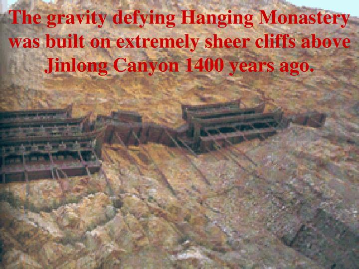 The gravity defying Hanging Monastery was built on extremely sheer cliffs above Jinlong Canyon 1400 years ago.