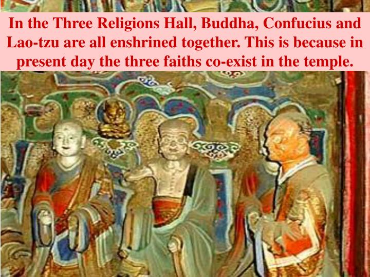 In the Three Religions Hall, Buddha, Confucius and Lao-tzu are all enshrined together. This is because in present day the three faiths co-exist in the temple.