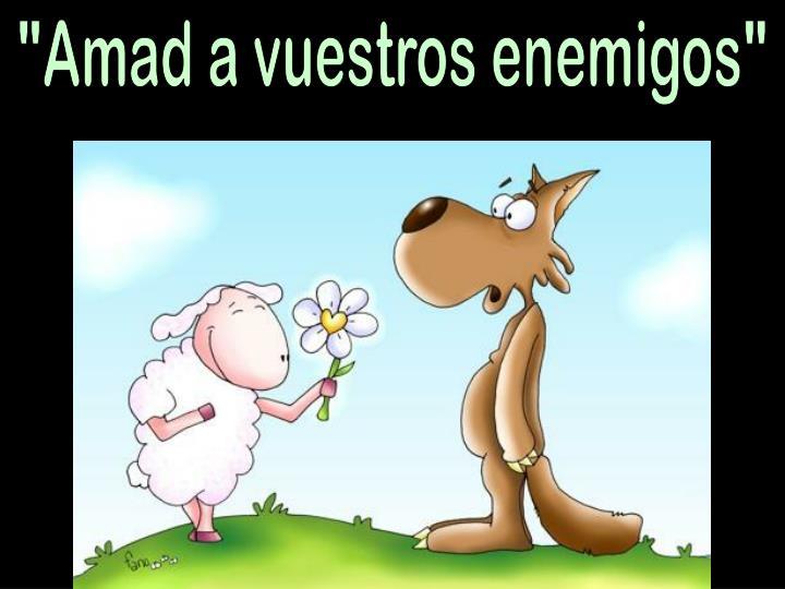 """""""Amad a vuestros enemigos"""""""