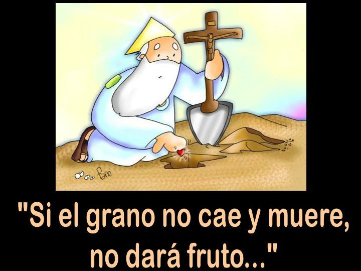 """""""Si el grano no cae y muere,"""