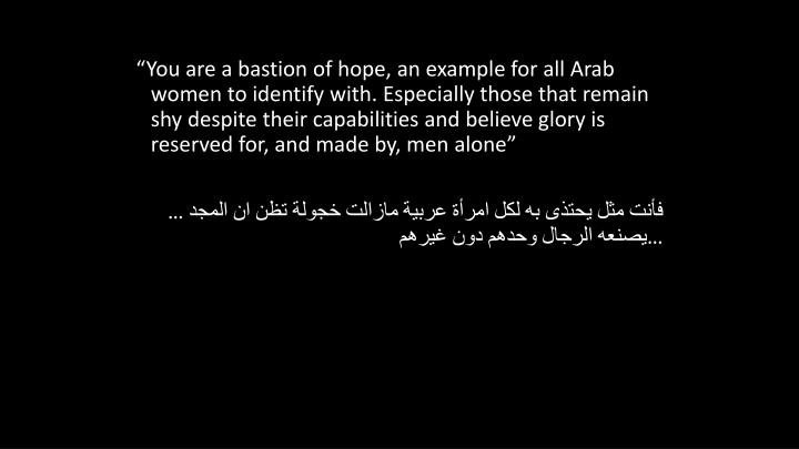 """You are a bastion of hope, an example for all Arab women to identify with. Especially those that remain shy despite their capabilities and believe glory is reserved for, and made by, men alone"""
