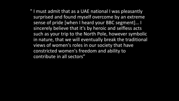 """ I must admit that as a UAE national I was pleasantly surprised and found myself overcome by an extreme sense of pride [when I heard your BBC segment]… I sincerely believe that it's by heroic and selfless acts such as your trip to the North Pole, however symbolic in nature, that we will eventually break the traditional views of women's roles in our society that have constricted women's freedom and ability to contribute in all sectors"""