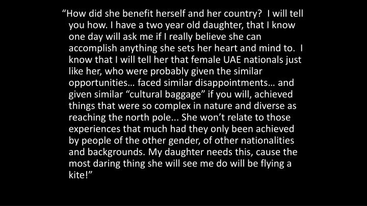 """How did she benefit herself and her country?  I will tell you how. I have a two year old daughter, that I know one day will ask me if I really believe she can accomplish anything she sets her heart and mind to.  I know that I will tell her that female UAE nationals just like her, who were probably given the similar opportunities… faced similar disappointments… and given similar ""cultural baggage"" if you will, achieved things that were so complex in nature and diverse as reaching the north pole... She won't relate to those experiences that much had they only been achieved by people of the other gender, of other nationalities and backgrounds. My daughter needs this, cause the most daring thing she will see me do will be flying a kite!"""