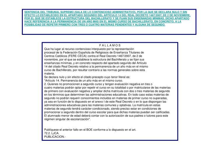 SENTENCIA DEL TRIBUNAL SUPREMO (SALA DE LO CONTENCIOSO ADMINISTRATIVO), POR LA QUE SE DECLARA NULO Y SIN EFECTO LO ESTABLECIDO EN EL APARTADO SEGUNDO DEL ARTÍCULO 14 DEL REAL DECRETO 1467/2007, DE 2 DE NOVIEMBRE, POR EL QUE SE ESTABLECE LA ESTRUCTURA DEL BACHILLERATO Y SE FIJAN SUS ENSEÑANZAS MÍNIMAS. DICHO APARTADO HACE REFERENCIA A LA PERMANENCIA DE UN AÑO MÁS EN EL MISMO CURSO DE BACHILLERATO, EN CONCRETO, A LA POSIBILIDAD DE REPETIR PRIMERO CON TRES O CUATRO MATERIAS PENDIENTES Y ALGUNA DE SEGUNDO.
