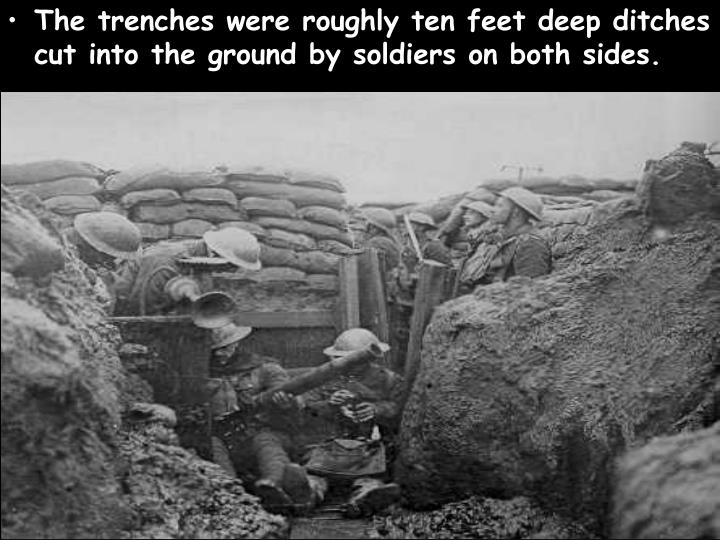 The trenches were roughly ten feet deep ditches cut into the ground by soldiers on both sides.