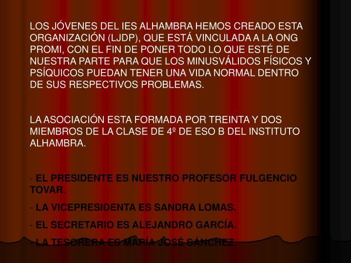 LOS JÓVENES DEL IES ALHAMBRA HEMOS CREADO ESTA ORGANIZACIÓN (LJDP), QUE ESTÁ VINCULADA A LA ONG PROMI, CON EL FIN DE PONER TODO LO QUE ESTÉ DE NUESTRA PARTE PARA QUE LOS MINUSVÁLIDOS FÍSICOS Y PSÍQUICOS PUEDAN TENER UNA VIDA NORMAL DENTRO DE SUS RESPECTIVOS PROBLEMAS.