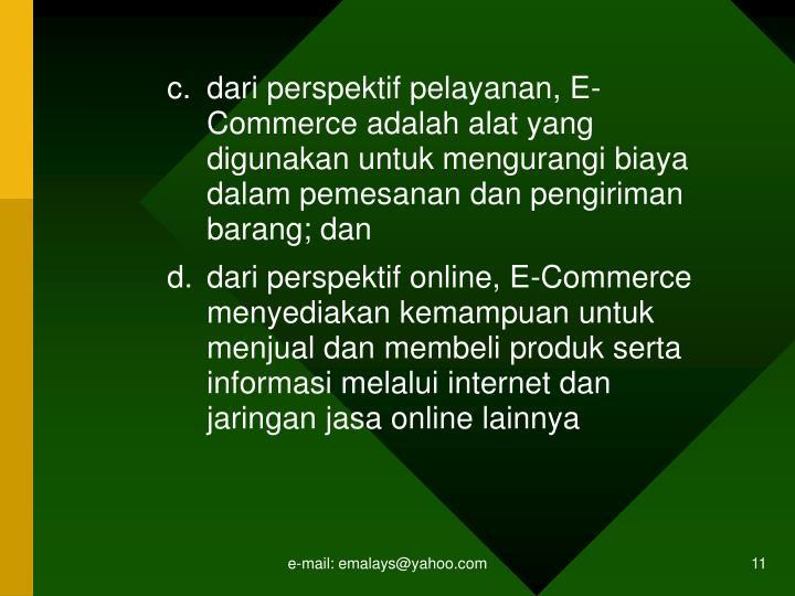 dari perspektif pelayanan, E-Commerce adalah alat yang digunakan untuk mengurangi biaya dalam pemesanan dan pengiriman barang; dan