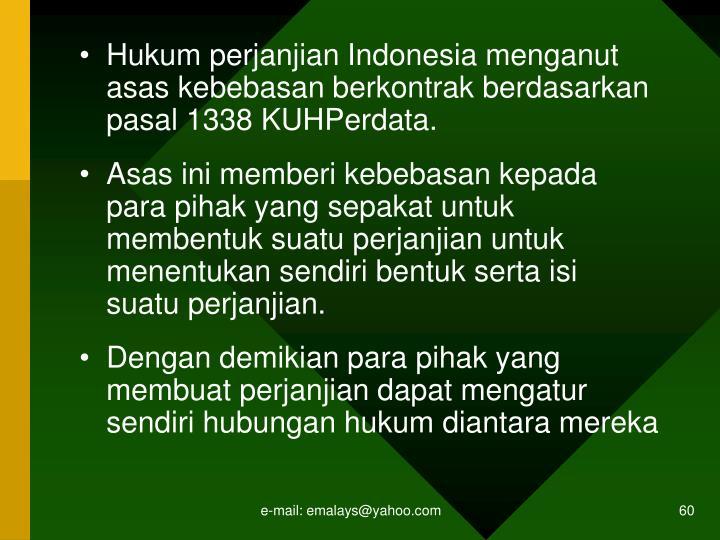 Hukum perjanjian Indonesia menganut asas kebebasan berkontrak berdasarkan pasal 1338 KUHPerdata.