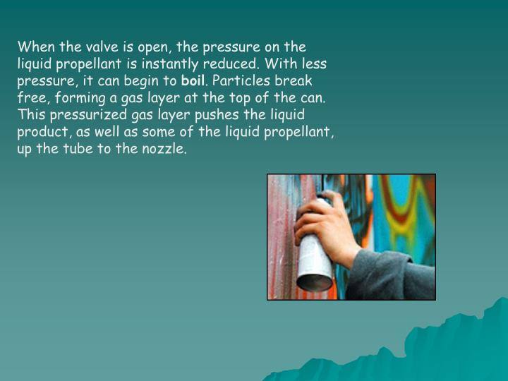 When the valve is open, the pressure on the liquid propellant is instantly reduced. With less pressure, it can begin to