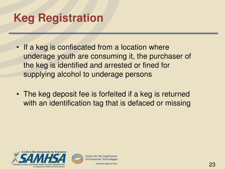 If a keg is confiscated from a location where underage youth are consuming it, the purchaser of the keg is identified and arrested or fined for supplying alcohol to underage persons