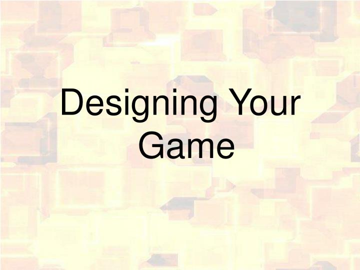 Designing Your Game