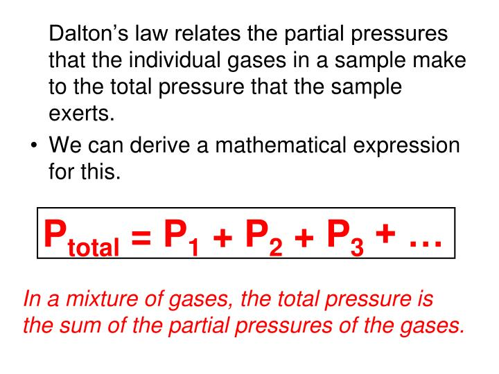 Dalton's law relates the partial pressures that the individual gases in a sample make to the total pressure that the sample exerts.