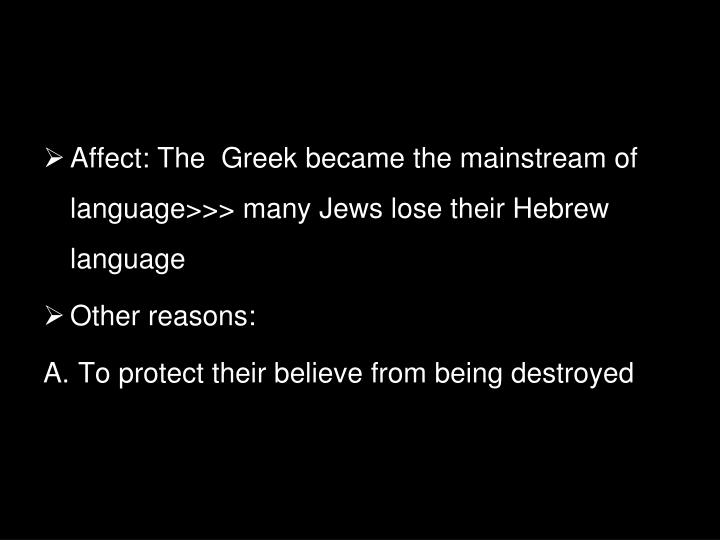 Affect: The  Greek became the mainstream of language>>> many Jews lose their Hebrew language