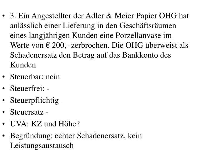 3. Ein Angestellter der Adler & Meier Papier OHG hat anlsslich einer Lieferung in den Geschftsrumen eines langjhrigen Kunden eine Porzellanvase im Werte von  200,- zerbrochen. Die OHG berweist als Schadenersatz den Betrag auf das Bankkonto des Kunden.