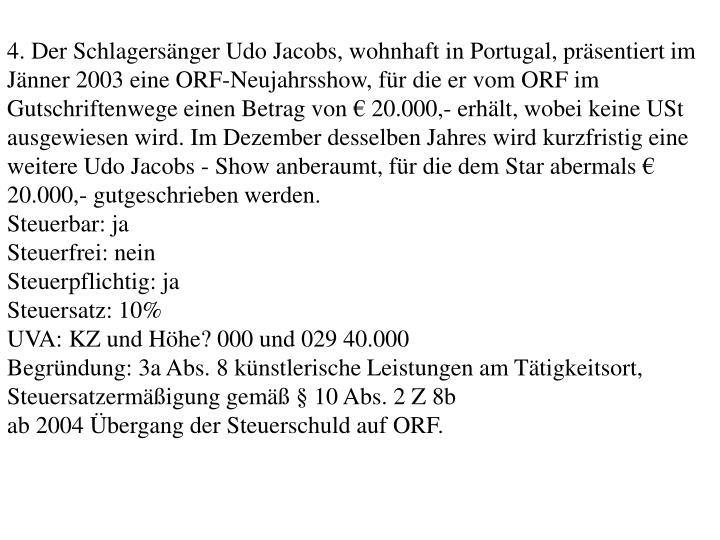 4. Der Schlagersnger Udo Jacobs, wohnhaft in Portugal, prsentiert im Jnner 2003 eine ORF-Neujahrsshow, fr die er vom ORF im Gutschriftenwege einen Betrag von  20.000,- erhlt, wobei keine USt ausgewiesen wird. Im Dezember desselben Jahres wird kurzfristig eine weitere Udo Jacobs - Show anberaumt, fr die dem Star abermals  20.000,- gutgeschrieben werden.