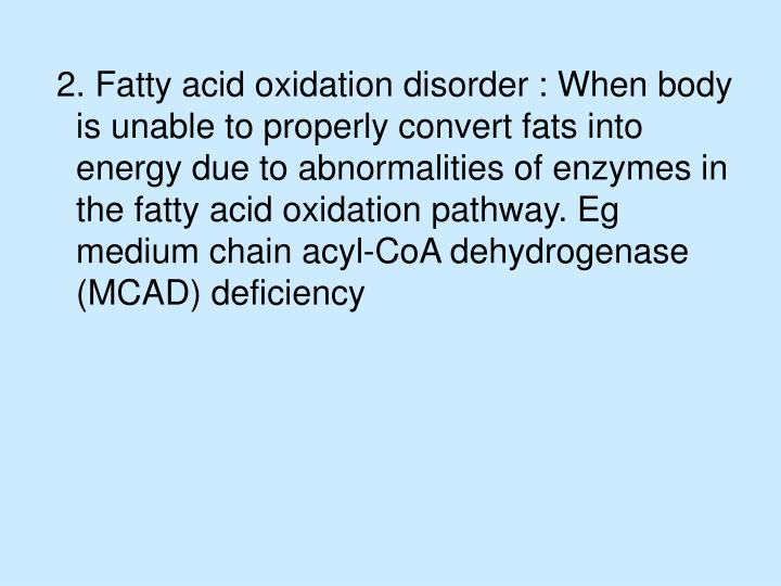 2. Fatty acid oxidation disorder : When body is unable to properly convert fats into energy due to abnormalities of enzymes in the fatty acid oxidation pathway. Eg medium chain acyl-CoA dehydrogenase (MCAD) deficiency