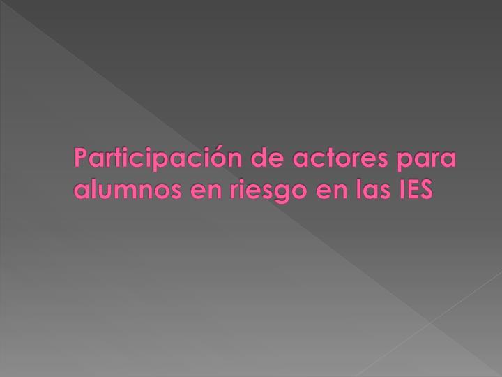 Participación de actores para alumnos en riesgo en las IES
