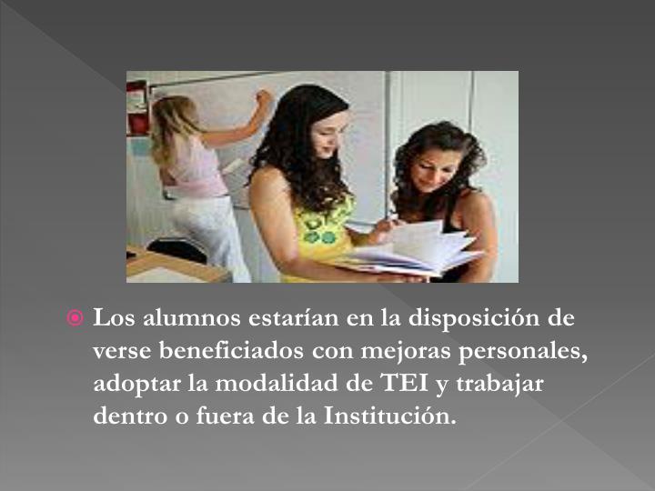 Los alumnos estarían en la disposición de verse beneficiados con mejoras personales, adoptar la modalidad de TEI y trabajar dentro o fuera de la Institución.