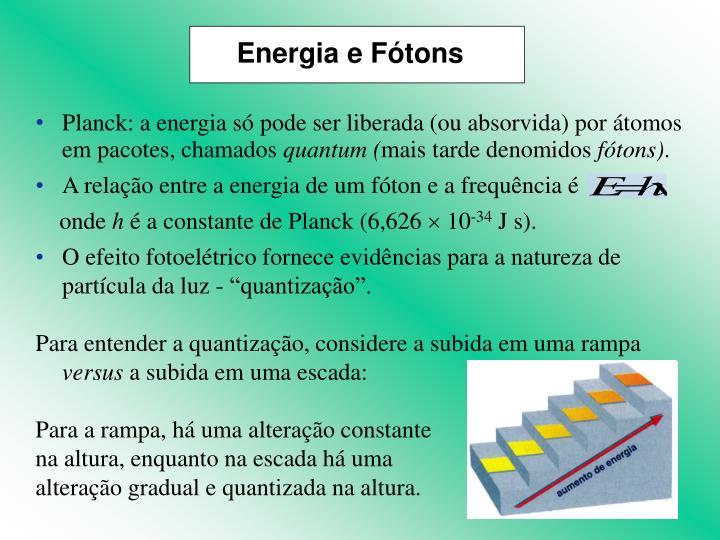 Planck: a energia só pode ser liberada (ou absorvida) por átomos em pacotes, chamados