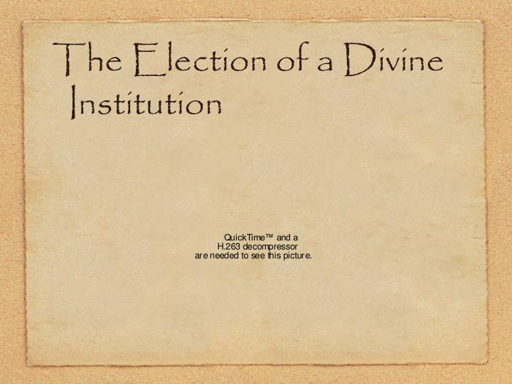 The Election of a Divine Institution