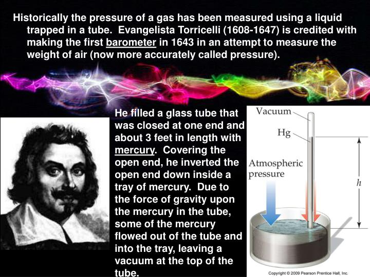 Historically the pressure of a gas has been measured using a liquid trapped in a tube.  Evangelista Torricelli (1608-1647) is credited with making the first