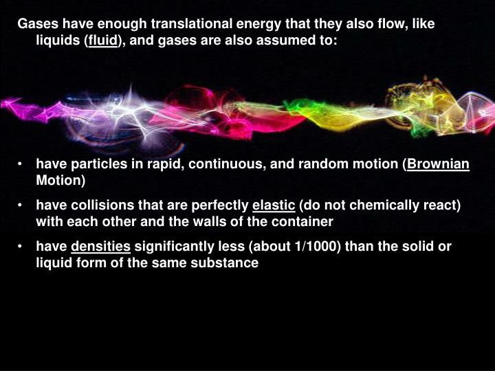 Gases have enough translational energy that they also flow, like liquids (
