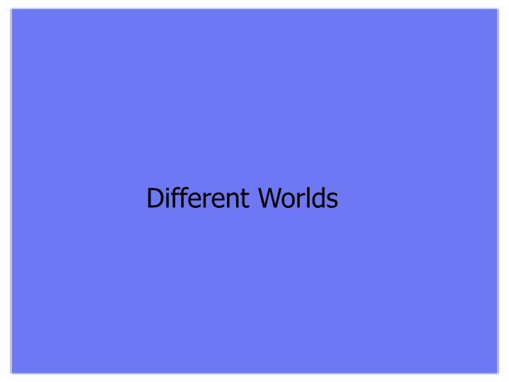 Different Worlds