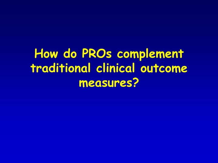 How do PROs complement traditional clinical outcome measures?