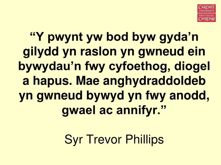 """""""Y pwynt yw bod byw gyda'n gilydd yn raslon yn gwneud ein bywydau'n fwy cyfoethog, diogel a hapus. Mae anghydraddoldeb yn gwneud bywyd yn fwy anodd, gwael ac annifyr."""""""